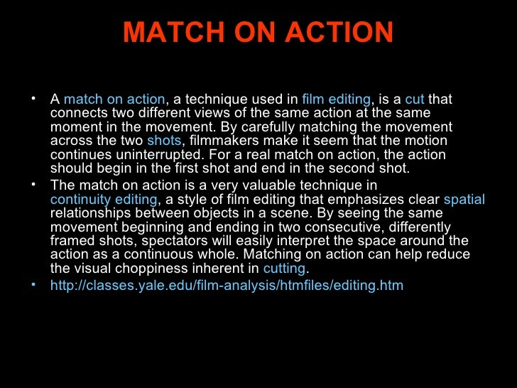 MATCH ON ACTION <ul><li>A  match on action , a technique used in  film editing , is a  cut  that connects two different vi...