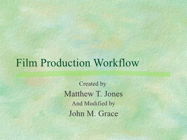 Film Production Workflow Created by  Matthew T. Jones And Modified by John M. Grace