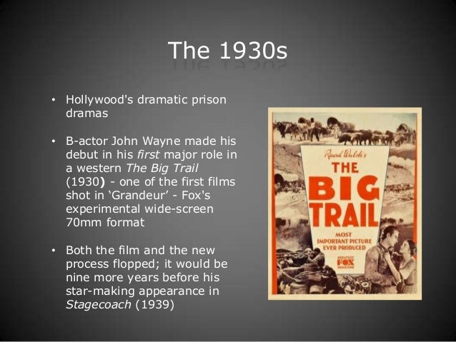 The 1930s• Hollywoods dramatic prison  dramas• B-actor John Wayne made his  debut in his first major role in  a western Th...