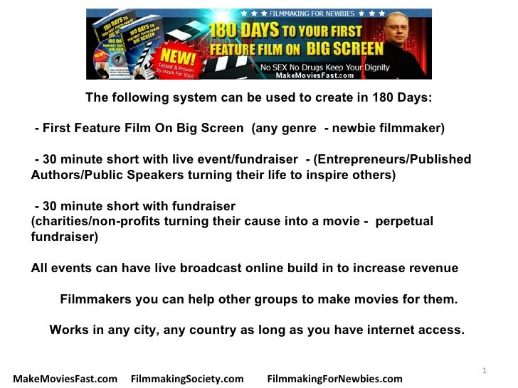 The following system can be used to create in 180 Days:   - First Feature Film On Big Screen (any genre - newbie filmmaker...