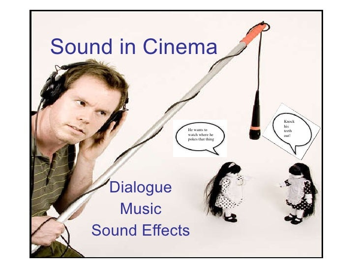 Sound in Cinema Dialogue Music Sound Effects He wants to watch where he pokes that thing Knock his teeth out!