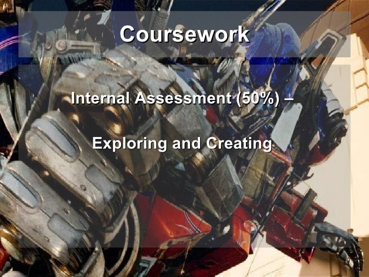 Coursework <ul><li>Internal Assessment (50%) –   </li></ul><ul><li>Exploring and Creating  </li></ul>