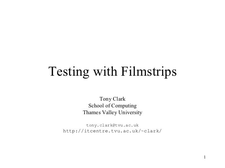 Testing with Filmstrips Tony Clark School of Computing Thames Valley University [email_address] http://itcentre.tvu.ac.uk/...