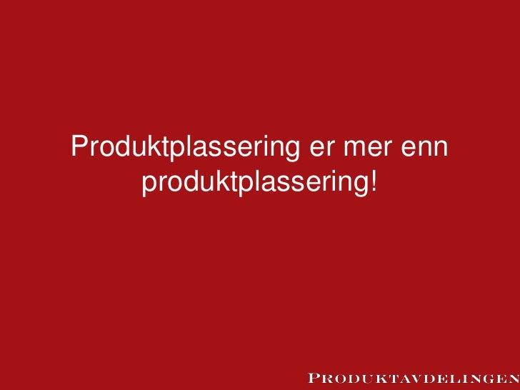 Produktplassering er mer enn     produktplassering!