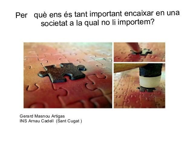 Per què ens és tant important encaixar en una societat a la qual no li importem?  Gerard Masnou Artigas INS Arnau Cadell (...