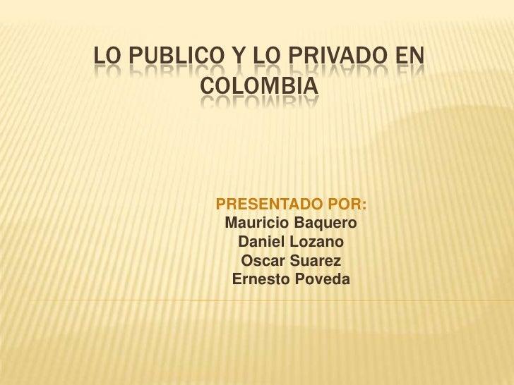 LO PUBLICO Y LO PRIVADO EN COLOMBIA<br />PRESENTADO POR:<br />Mauricio Baquero<br />Daniel Lozano<br />Oscar Suarez <br />...