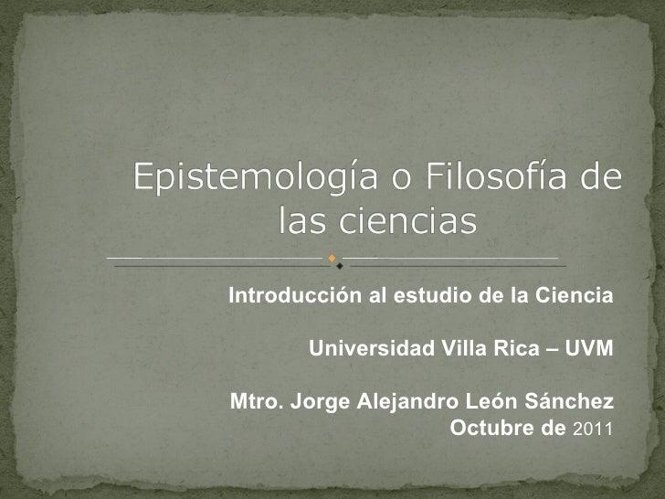 Introducción al estudio de la Ciencia Universidad Villa Rica – UVM Mtro. Jorge Alejandro León Sánchez Octubre de  2011