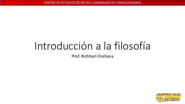 CENTRO DE ESTUDIOS TÉCNICOS Y AVANZADOS DE CHIMALTENANGO Introducción a la filosofía Prof. Richhari Orellana