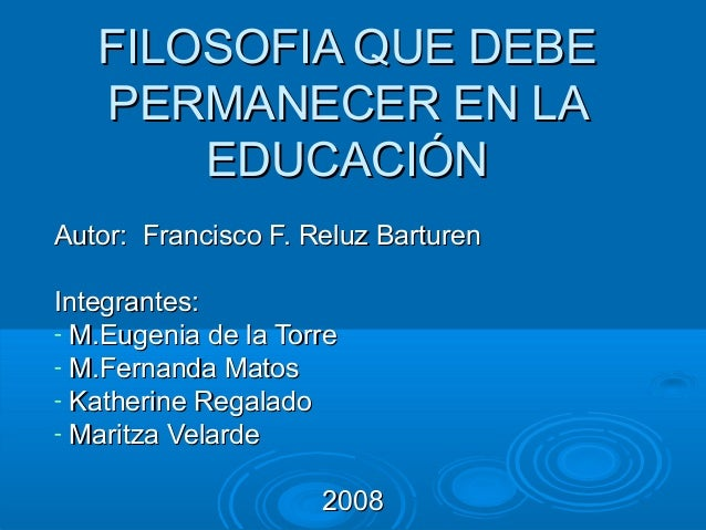 FILOSOFIA QUE DEBEFILOSOFIA QUE DEBE PERMANECER EN LAPERMANECER EN LA EDUCACIÓNEDUCACIÓN Autor: Francisco F. Reluz Barture...