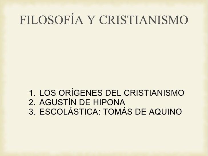 FILOSOFÍA Y CRISTIANISMO <ul><li>LOS ORÍGENES DEL CRISTIANISMO </li></ul><ul><li>AGUSTÍN DE HIPONA </li></ul><ul><li>ESCOL...
