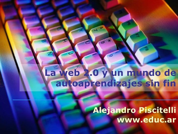 La web 2.0 y un mundo de autoaprendizajes sin fin Alejandro Piscitelli www.educ.ar
