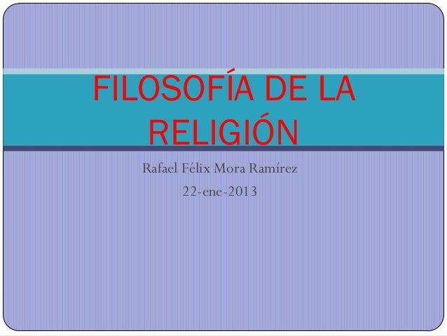FILOSOFÍA DE LA   RELIGIÓN  Rafael Félix Mora Ramírez         22-ene-2013