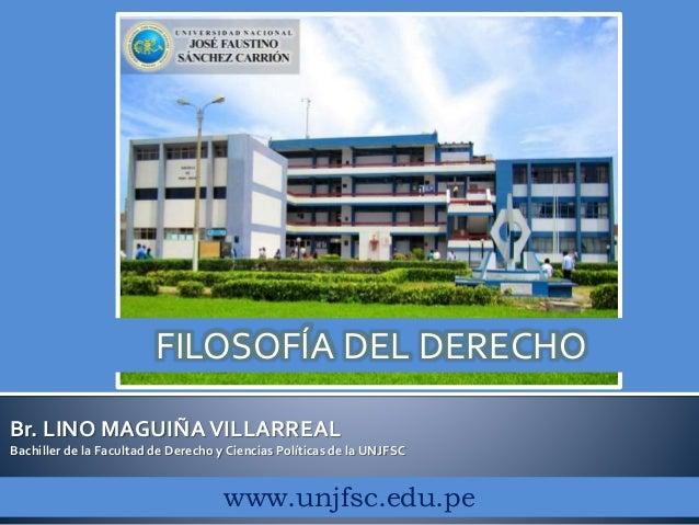 Br. LINO MAGUIÑAVILLARREAL Bachiller de la Facultad de Derecho y Ciencias Políticas de la UNJFSC www.unjfsc.edu.pe FILOSOF...