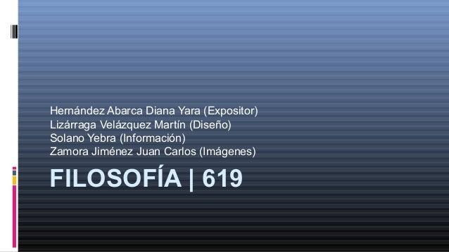 FILOSOFÍA | 619Hernández Abarca Diana Yara (Expositor)Lizárraga Velázquez Martín (Diseño)Solano Yebra (Información)Zamora ...