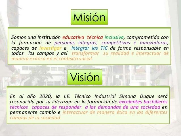 Misión Visión Somos una Institución educativa técnica inclusiva, comprometida con la formación de personas integras, compe...