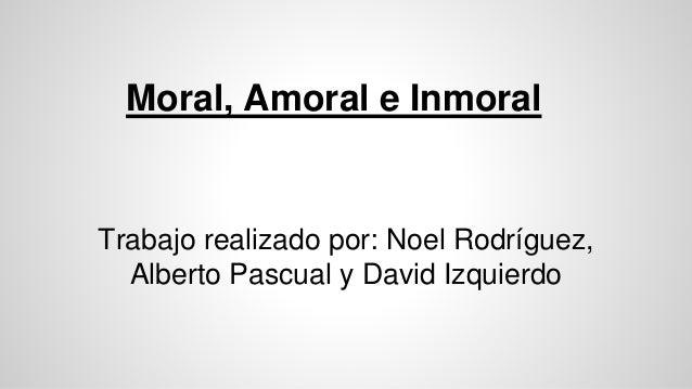 Moral, Amoral e Inmoral Trabajo realizado por: Noel Rodríguez, Alberto Pascual y David Izquierdo