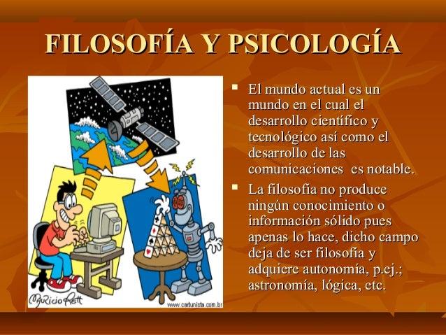FILOSOFÍA Y PSICOLOGÍA     El mundo actual es un mundo en el cual el desarrollo científico y tecnológico así como el des...