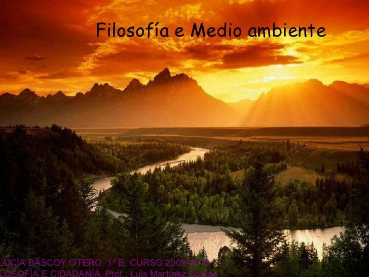 PRESENTATION  NAME Filosofía e Medio  ambiente LUCÍA BASCOY OTERO. 1º B. CURSO 2009-2010 FILOSOFÍA E CIDADANÍA. Prof.: Luí...