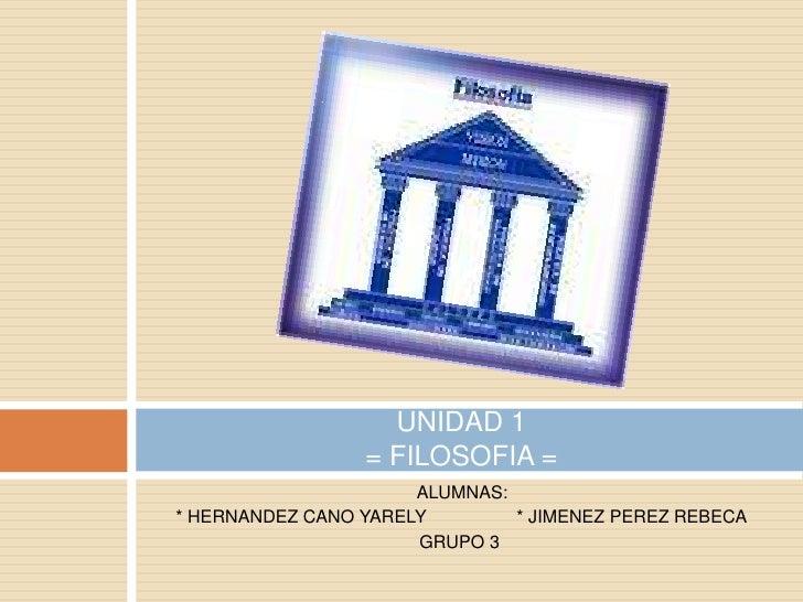 ALUMNAS:<br />* HERNANDEZ CANO YARELY                  * JIMENEZ PEREZ REBECA<br />       GRUPO 3<br />UNIDAD 1= FILOSO...