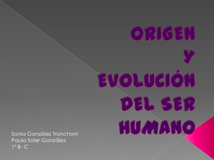 ORIGEN Y EVOLUCIÓN DEL SER HUMANO <br />Sonia González Tronchoni<br />Paula Soler González <br />1º B- C<br />