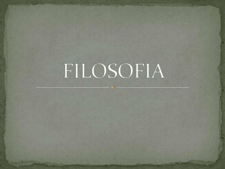  FILOSOFIA HISTORIA DE LA FILOSOFIA Filosofía Antigua Filosofía Medieval Filosofía Renacentista Filosofía Moderna Filoso...