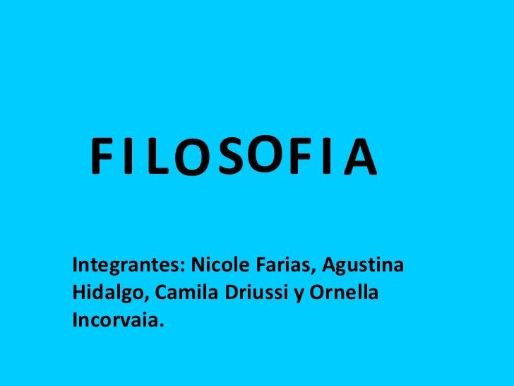 F I L O SO F I AIntegrantes: Nicole Farias, AgustinaHidalgo, Camila Driussi y OrnellaIncorvaia.