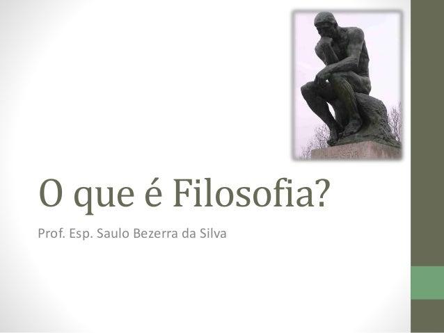 O que é Filosofia? Prof. Esp. Saulo Bezerra da Silva