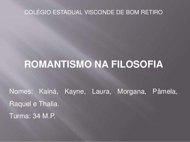 COLÉGIO ESTADUAL VISCONDE DE BOM RETIRO ROMANTISMO NA FILOSOFIA Nomes: Kainá, Kayne, Laura, Morgana, Pâmela, Raquel e Thal...