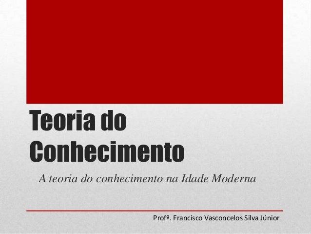 Teoria do Conhecimento A teoria do conhecimento na Idade Moderna Profº. Francisco Vasconcelos Silva Júnior