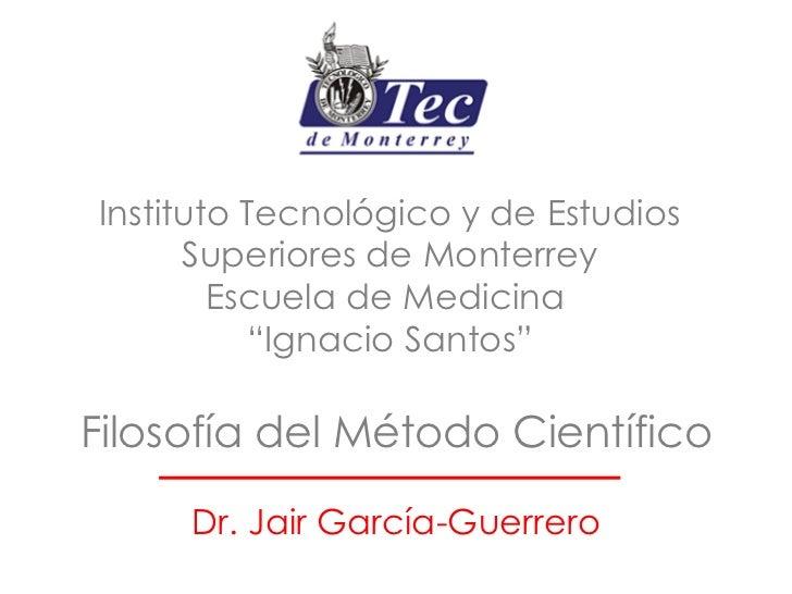 Filosofía del Método Científico Dr. Jair García-Guerrero Instituto Tecnológico y de Estudios Superiores de Monterrey Escue...