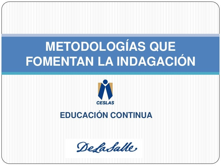 METODOLOGÍAS QUEFOMENTAN LA INDAGACIÓN    EDUCACIÓN CONTINUA