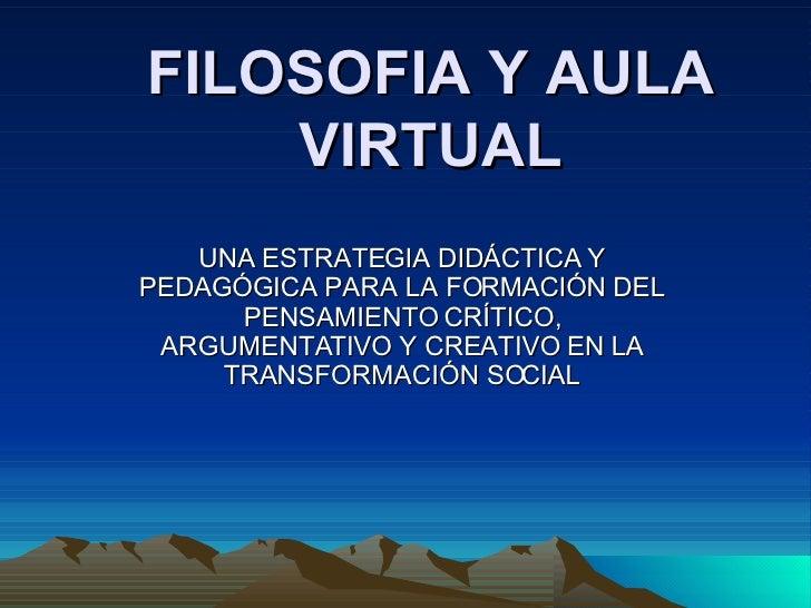 FILOSOFIA Y AULA VIRTUAL UNA ESTRATEGIA DIDÁCTICA Y PEDAGÓGICA PARA LA FORMACIÓN DEL PENSAMIENTO CRÍTICO, ARGUMENTATIVO Y ...