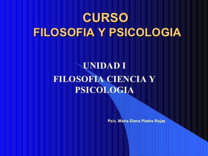 CURSO  FILOSOFIA Y PSICOLOGIA UNIDAD I FILOSOFIA CIENCIA Y PSICOLOGIA Psic. Maria Elena Piedra Rojas