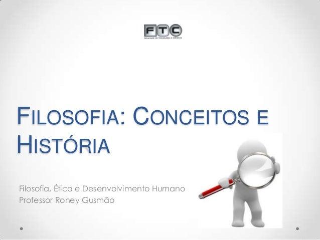 FILOSOFIA: CONCEITOS E HISTÓRIA Filosofia, Ética e Desenvolvimento Humano Professor Roney Gusmão