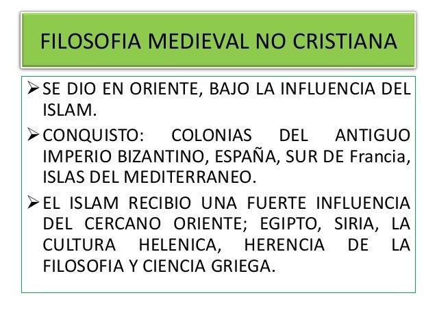FILOSOFIA MEDIEVAL NO CRISTIANA SE DIO EN ORIENTE, BAJO LA INFLUENCIA DEL ISLAM. CONQUISTO: COLONIAS DEL ANTIGUO IMPERIO...