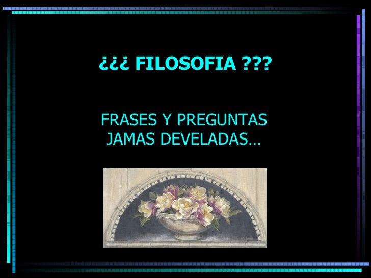 ¿¿¿ FILOSOFIA ??? FRASES Y PREGUNTAS JAMAS DEVELADAS…