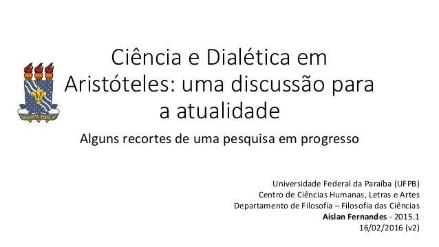 Ciência e Dialética em Aristóteles: uma discussão para a atualidade Alguns recortes de uma pesquisa em progresso Universid...