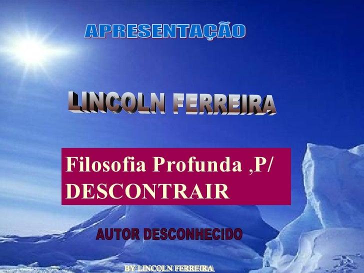 BY LINCOLN FERREIRA  APRESENTAÇÃO LINCOLN FERREIRA  AUTOR DESCONHECIDO Filosofia Profunda  , P/ DESCONTRAIR