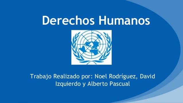Trabajo Realizado por: Noel Rodríguez, David Izquierdo y Alberto Pascual Derechos Humanos