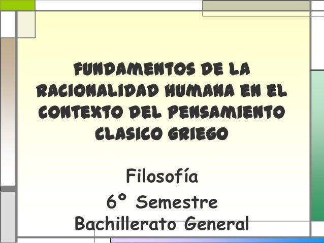 fundamentos de la racionalidad humana en el contexto del pensamiento clasico griego Filosofía 6º Semestre Bachillerato Gen...