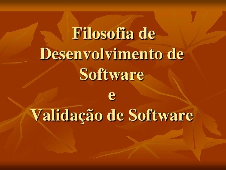 Filosofia de  Desenvolvimento de       Software           e Validação de Software