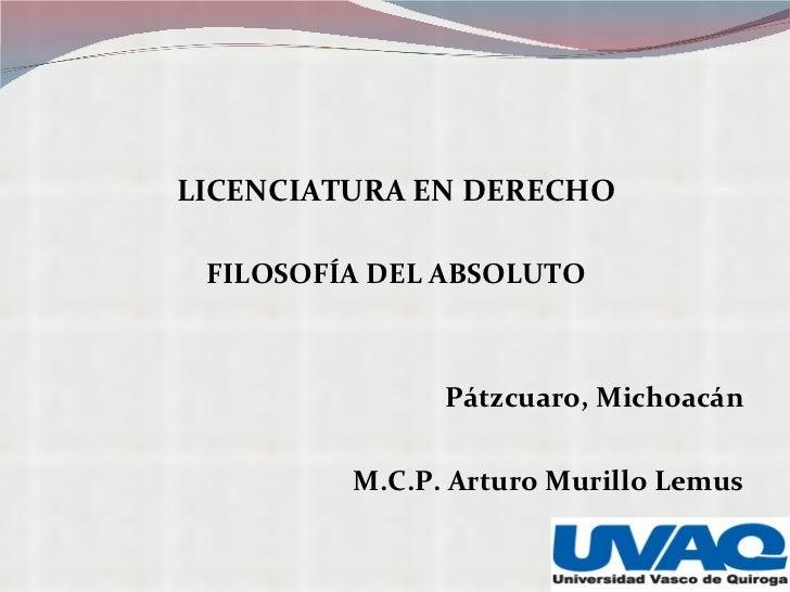 <ul><li>LICENCIATURA EN DERECHO </li></ul><ul><li>FILOSOFÍA DEL ABSOLUTO </li></ul><ul><li>Pátzcuaro, Michoacán </li></ul>...