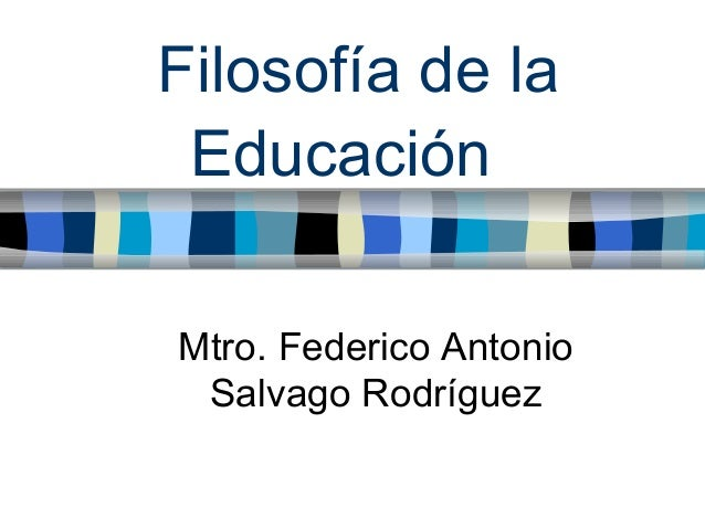 Filosofía de la Educación Mtro. Federico Antonio Salvago Rodríguez