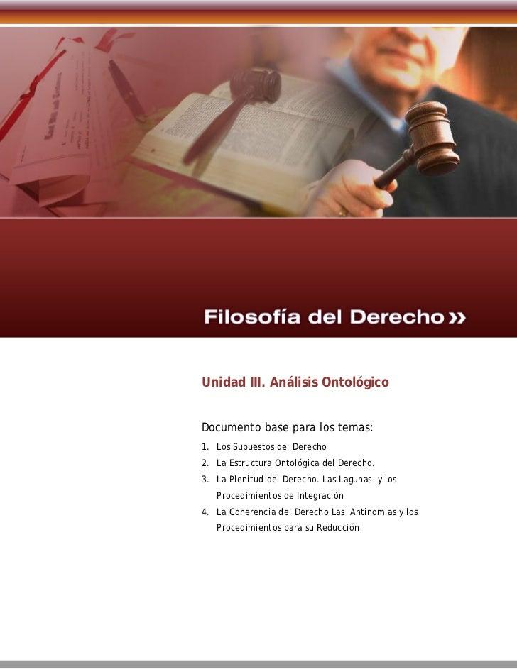 Unidad III. Análisis OntológicoDocumento base para los temas:1. Los Supuestos del Derecho2. La Estructura Ontológica del D...