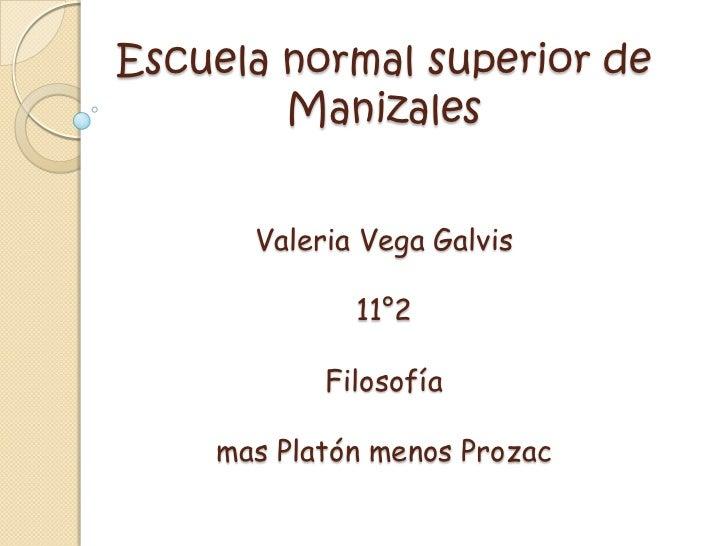 Escuela normal superior de ManizalesValeria Vega Galvis 11°2Filosofía mas Platón menos Prozac<br />