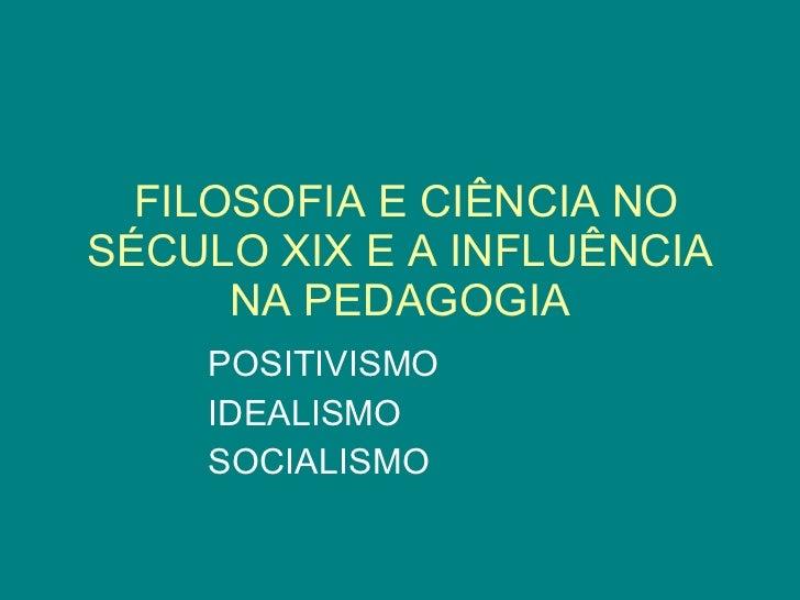 FILOSOFIA E CIÊNCIA NO SÉCULO XIX E A INFLUÊNCIA NA PEDAGOGIA POSITIVISMO IDEALISMO SOCIALISMO