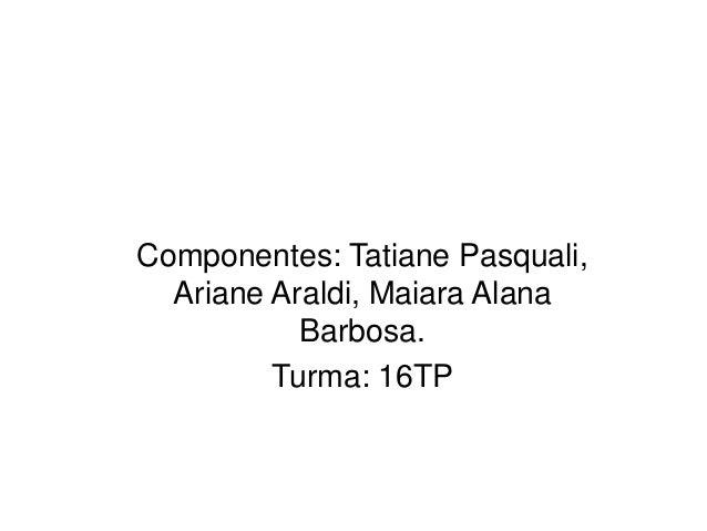 Componentes: Tatiane Pasquali,  Ariane Araldi, Maiara Alana  Barbosa.  Turma: 16TP