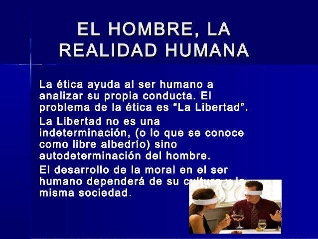 EL HOMBRE, LAEL HOMBRE, LA REALIDAD HUMANAREALIDAD HUMANA La ética ayuda al ser humano a analizar su propia conducta. El p...