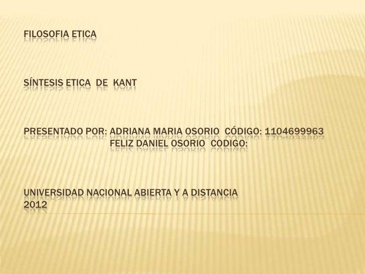 FILOSOFIA ETICASÍNTESIS ETICA DE KANTPRESENTADO POR: ADRIANA MARIA OSORIO CÓDIGO: 1104699963                FELIZ DANIEL O...