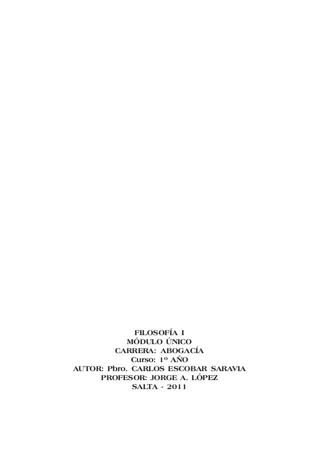1 FILOSOFÍA I MÓDULO ÚNICO CARRERA: ABOGACÍA Curso: 1º AÑO AUTOR: Pbro. CARLOS ESCOBAR SARAVIA PROFESOR: JORGE A. LÓPEZ SA...